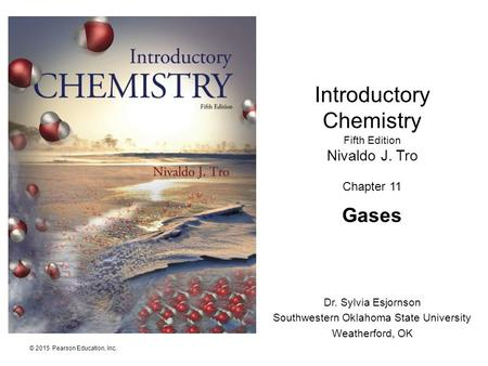 © 2015 Pearson Education, Inc. Introductory Chemistry Fifth Edition Nivaldo J. Tro Chapter 11 Gases Dr. Sylvia Esjornson Southwestern Oklahoma State University.