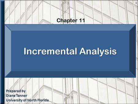 Prepared by Diane Tanner University of North Florida Chapter 11 1 Incremental Analysis.