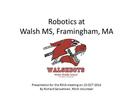 Robotics at Walsh MS, Framingham, MA Presentation for the RSVA meeting on 15-OCT-2014 By Richard Serwetman, RSVA Volunteer.