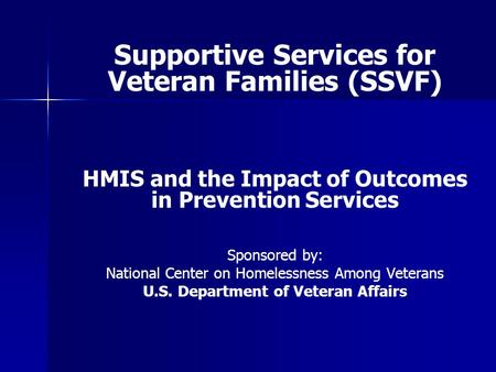 Supportive Services for Veteran Families (SSVF) HMIS and the Impact of Outcomes in Prevention Services Sponsored by: National Center on Homelessness Among.