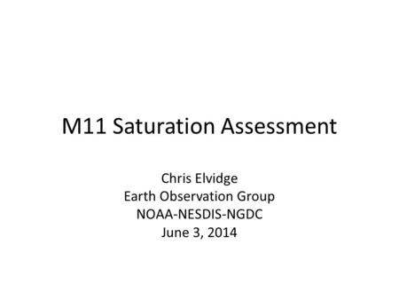 M11 Saturation Assessment Chris Elvidge Earth Observation Group NOAA-NESDIS-NGDC June 3, 2014.