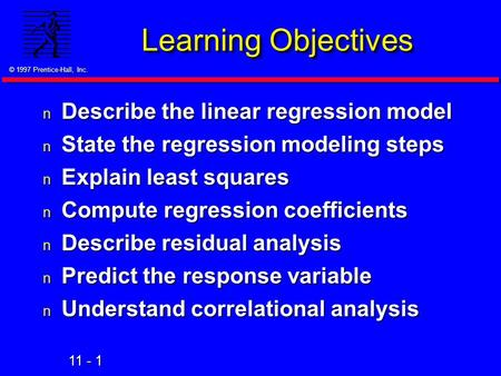 11 - 1 © 1997 Prentice-Hall, Inc. Learning Objectives n Describe the linear regression model n State the regression modeling steps n Explain least squares.