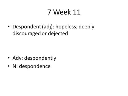 7 Week 11 Despondent (adj): hopeless; deeply discouraged or dejected Adv: despondently N: despondence.