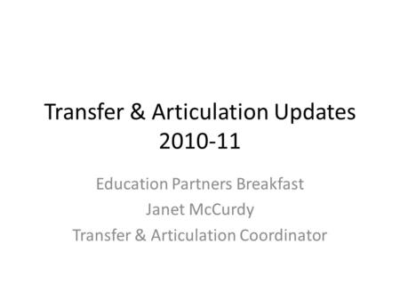 Transfer & Articulation Updates 2010-11 Education Partners Breakfast Janet McCurdy Transfer & Articulation Coordinator.
