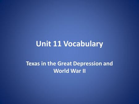 Unit 11 Vocabulary Texas in the Great Depression and World War II.