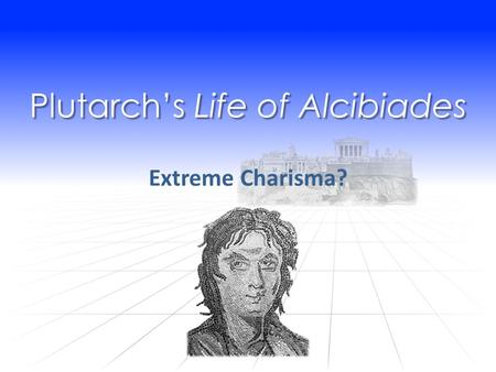 Plutarch's Life of Alcibiades Extreme Charisma?.