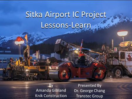 Sitka Airport IC Project Lessons-Learn By Amanda Gilliland Knik Construction Presented By Dr. George Chang Transtec Group.