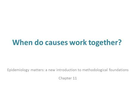 When do causes work together? Epidemiology matters: a new introduction to methodological foundations Chapter 11.