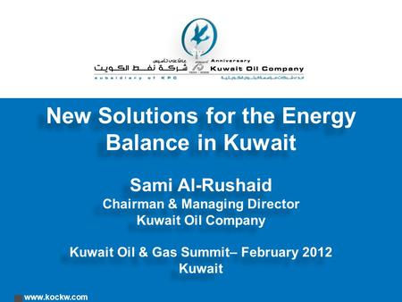 Www.kockw.com New Solutions for the Energy Balance in Kuwait Sami Al-Rushaid Chairman & Managing Director Kuwait Oil Company Kuwait Oil & Gas Summit– February.