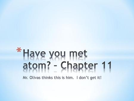 Mr. Olivas thinks this is him. I don't get it!. * Smallest part of an element * Has all the properties of the element.