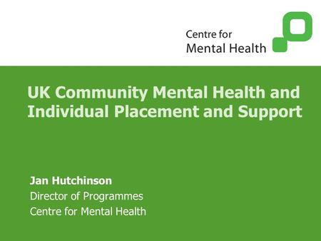 UK Community Mental Health and Individual Placement and Support Jan Hutchinson Director of Programmes Centre for Mental Health.