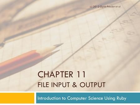 CHAPTER 11 FILE INPUT & OUTPUT Introduction to Computer Science Using Ruby (c) 2012 Ophir Frieder et al.