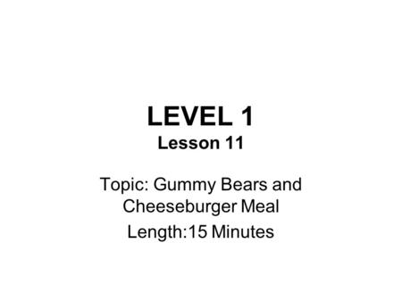 LEVEL 1 Lesson 11 Topic: Gummy Bears and Cheeseburger Meal Length:15 Minutes.