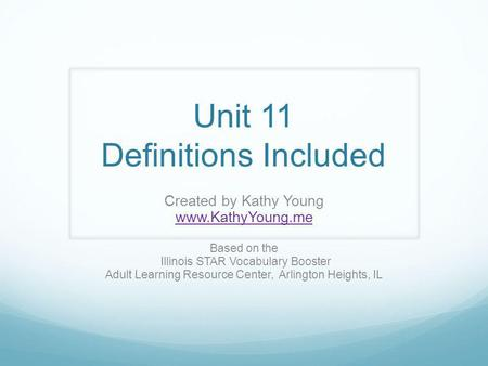 Unit 11 Definitions Included Created by Kathy Young www.KathyYoung.me Based on the Illinois STAR Vocabulary Booster Adult Learning Resource Center, Arlington.