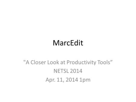 "MarcEdit A Closer Look at Productivity Tools"" NETSL 2014 Apr. 11, 2014 1pm."