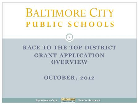 B ALTIMORE C ITY P UBLIC S CHOOLS 1 RACE TO THE TOP DISTRICT GRANT APPLICATION OVERVIEW OCTOBER, 2012.
