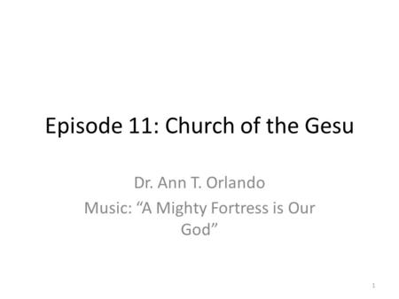 "Episode 11: Church of the Gesu Dr. Ann T. Orlando Music: ""A Mighty Fortress is Our God"" 1."