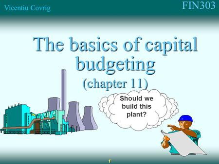 FIN303 Vicentiu Covrig 1 The basics of capital budgeting (chapter 11) Should we build this plant?
