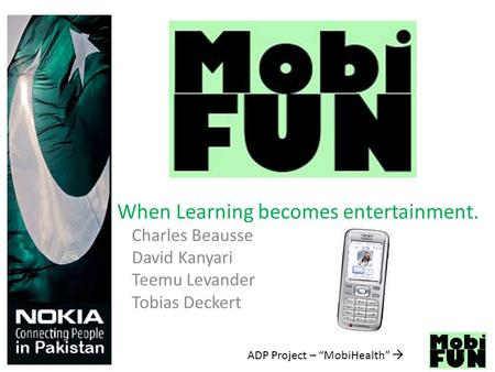 "ADP Project – ""MobiHealth""  Charles Beausse David Kanyari Teemu Levander Tobias Deckert When Learning becomes entertainment. 1."