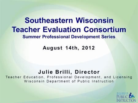 Southeastern Wisconsin Teacher Evaluation Consortium Summer Professional Development Series August 14th, 2012 Julie Brilli, Director Teacher Education,