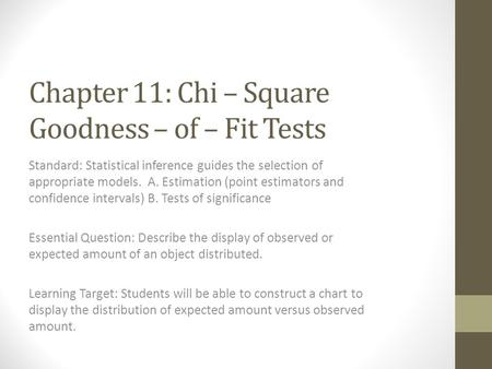 Chapter 11: Chi – Square Goodness – of – Fit Tests Standard: Statistical inference guides the selection of appropriate models. A. Estimation (point estimators.