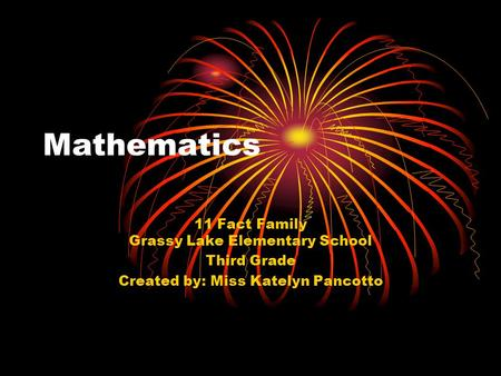 Mathematics 11 Fact Family Grassy Lake Elementary School Third Grade Created by: Miss Katelyn Pancotto.