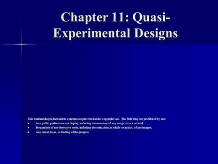 Chapter 11: Quasi- Experimental Designs This multimedia product and its contents are protected under copyright law. The following are prohibited by law: