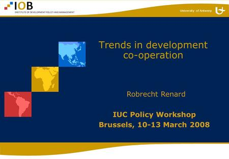 University of Antwerp Trends in development co-operation IUC Policy Workshop Brussels, 10-13 March 2008 Robrecht Renard.