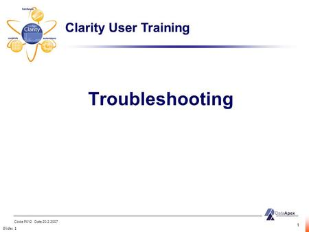 Slide: 1 Code P012 Date 20.2.2007 1 Troubleshooting Clarity User Training.