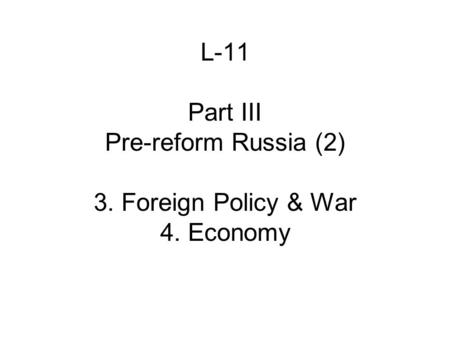 L-11 Part III Pre-reform Russia (2) 3. Foreign Policy & War 4. Economy.