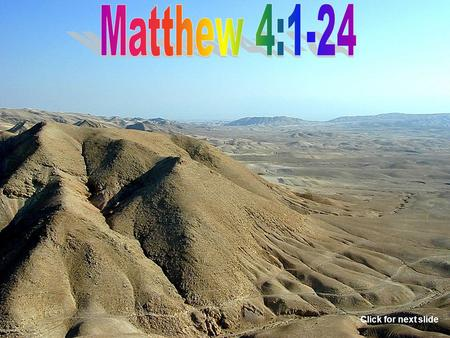 Click for next slide The temptation of Christ. Matthew 4:1-11 The place. Matthew 4:1 The tempter. Matthew 4:1 The length of time. Matthew 4:2 Click for.