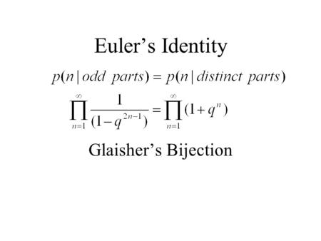 Euler's Identity Glaisher's Bijection. Let be a partition of n into odd parts If you have two i-parts i+i in the partition, merge them to form a 2i-part.