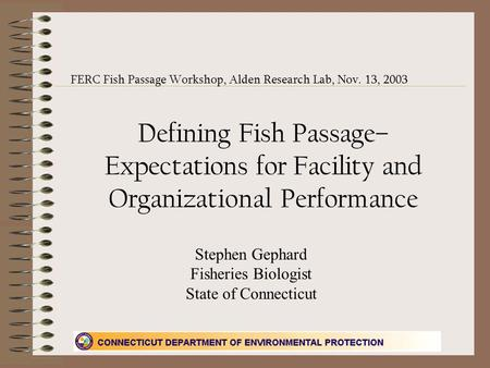 Defining Fish Passage– Expectations for Facility and Organizational Performance FERC Fish Passage Workshop, Alden Research Lab, Nov. 13, 2003 Stephen Gephard.