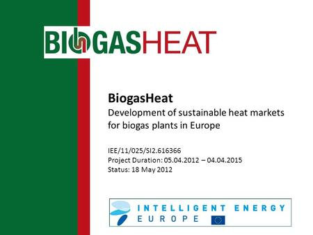 BiogasHeat Development of sustainable heat markets for biogas plants in Europe IEE/11/025/SI2.616366 Project Duration: 05.04.2012 – 04.04.2015 Status: