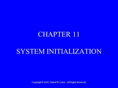 Copyright © 2001, Daniel W. Lewis. All Rights Reserved. CHAPTER 11 SYSTEM INITIALIZATION.