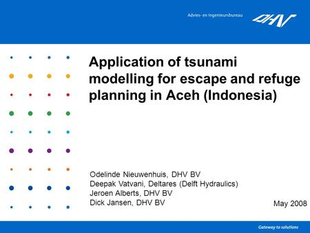 Application of tsunami modelling for escape and refuge planning in Aceh (Indonesia) May 2008 Odelinde Nieuwenhuis, DHV BV Deepak Vatvani, Deltares (Delft.