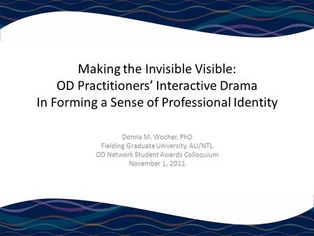 Making the Invisible Visible: OD Practitioners' Interactive Drama In Forming a Sense of Professional Identity Donna M. Wocher, PhD Fielding Graduate University,