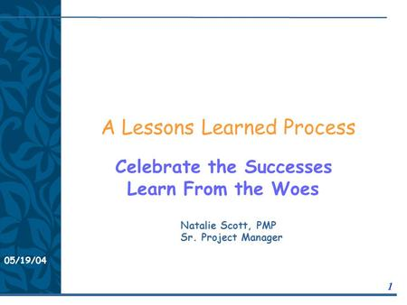 05/19/04 1 A Lessons Learned Process Celebrate the Successes Learn From the Woes Natalie Scott, PMP Sr. Project Manager.