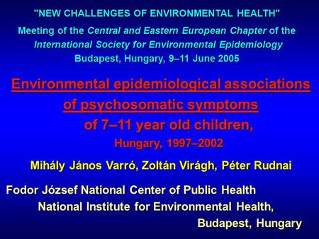Environmental epidemiological associations of psychosomatic symptoms of 7–11 year old children, Hungary, 1997–2002 Mihály János Varró, Zoltán Virágh, Péter.