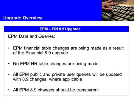 Upgrade Overview EPM – FIN 8.9 Upgrade EPM Data and Queries: EPM financial table changes are being made as a result of the Financial 8.9 upgrade No EPM.