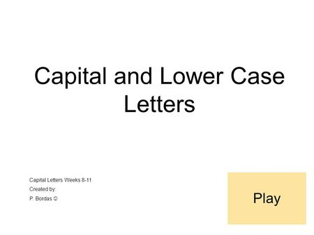Capital and Lower Case Letters Capital Letters Weeks 8-11 Created by: P. Bordas Play.