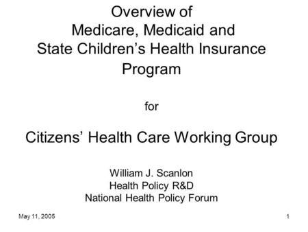 May 11, 20051 Overview of Medicare, Medicaid and State Children's Health Insurance Program for Citizens' Health Care Working Group William J. Scanlon Health.
