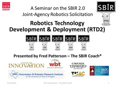 A Seminar on the SBIR 2.0 Joint-Agency Robotics Solicitation 11/11/2010© Fred Patterson – The SBIR Coach®1 Presented by Fred Patterson – The SBIR Coach®