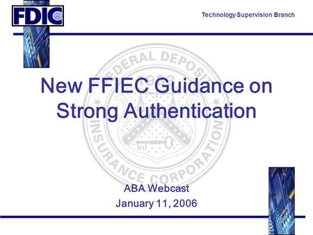 Technology Supervision Branch New FFIEC Guidance on Strong Authentication ABA Webcast January 11, 2006.