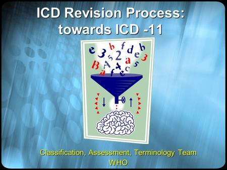 ICD Revision Process: towards ICD -11 Classification, Assessment, Terminology Team WHO.