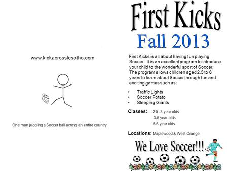 First Kicks is all about having fun playing Soccer. It is an excellent program to introduce your child to the wonderful sport of Soccer. The program allows.