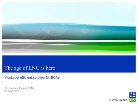 Tor Svensen, President DNV 08 June 2010 The age of LNG is here Most cost efficient solution for ECAs.