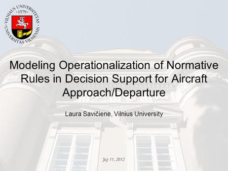 Modeling Operationalization of Normative Rules in Decision Support for Aircraft Approach/Departure Laura Savičienė, Vilnius University July 11, 2012.