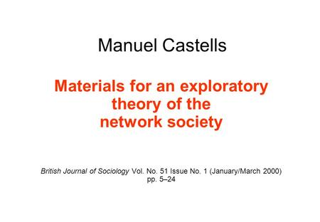 Manuel Castells Materials for an exploratory theory of the network society British Journal of Sociology Vol. No. 51 Issue No. 1 (January/March 2000) pp.