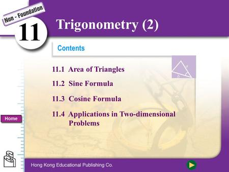 Contents 11.2 Sine Formula 11.3 Cosine Formula 11.4 Applications in Two-dimensional Problems 11.1 Area of Triangles 11 Trigonometry (2) Home.
